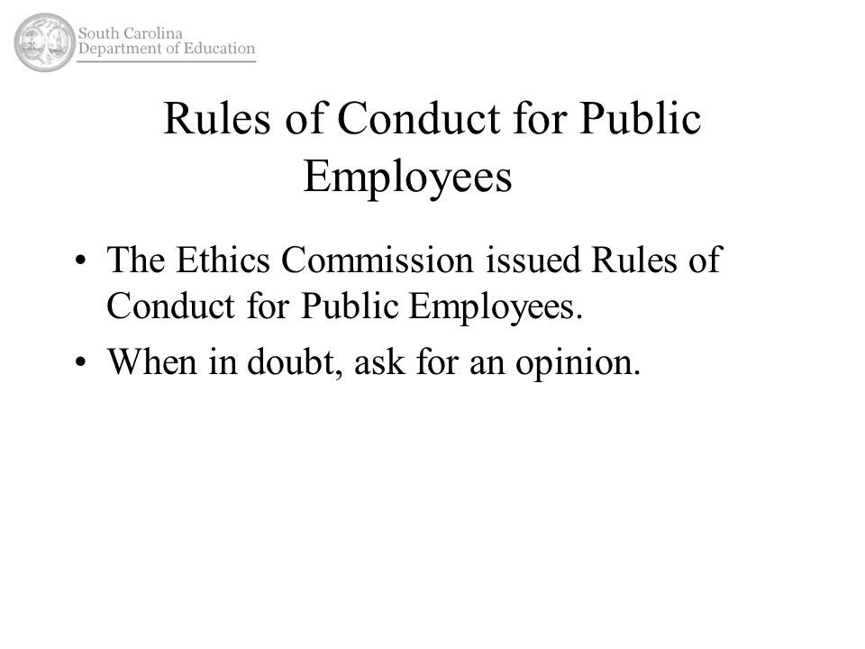 Rules of Conduct for Public Employees The Ethics Commission issued Rules of Conduct for Public Employees. When in doubt, ask for an opinion.
