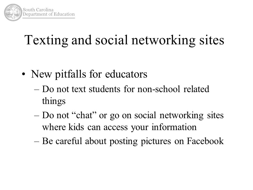 "Texting and social networking sites New pitfalls for educators –Do not text students for non-school related things –Do not ""chat"" or go on social netw"