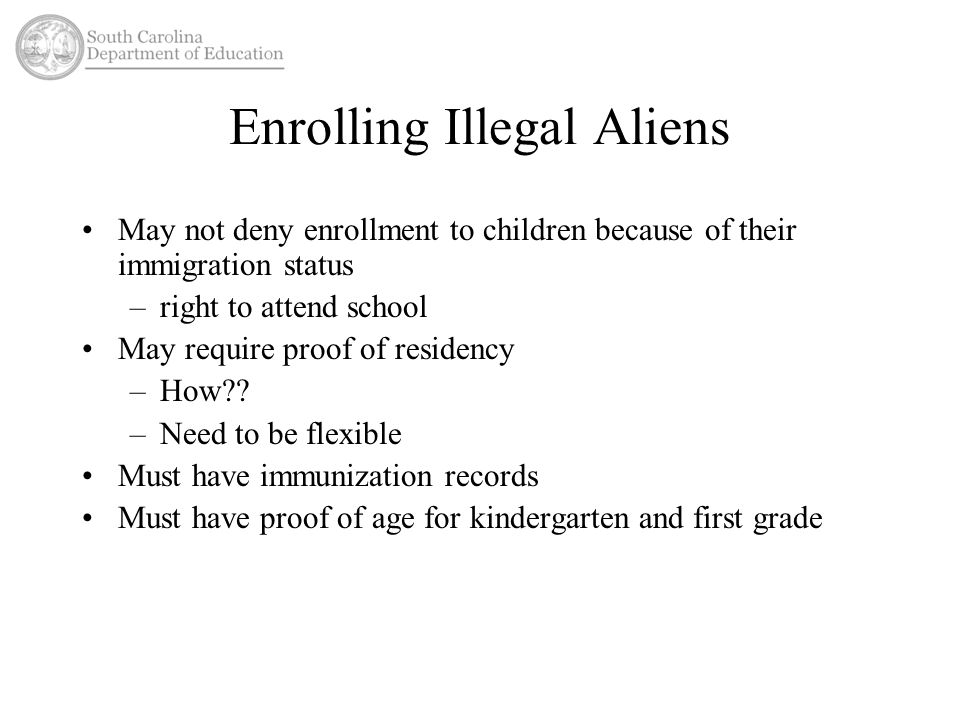 Enrolling Illegal Aliens May not deny enrollment to children because of their immigration status –right to attend school May require proof of residenc