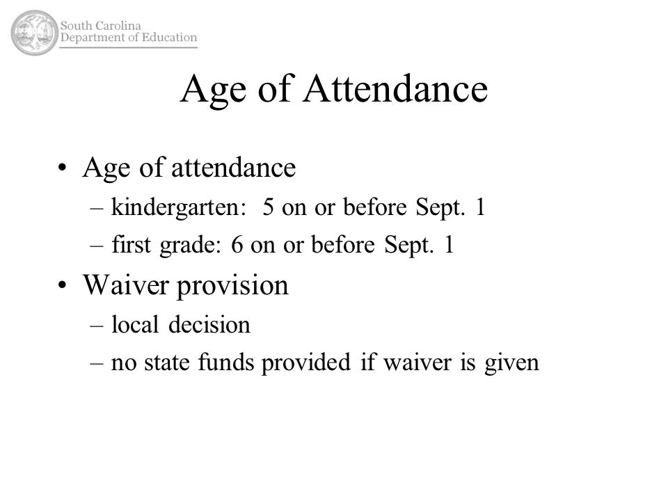 Age of Attendance Age of attendance –kindergarten: 5 on or before Sept. 1 –first grade: 6 on or before Sept. 1 Waiver provision –local decision –no st
