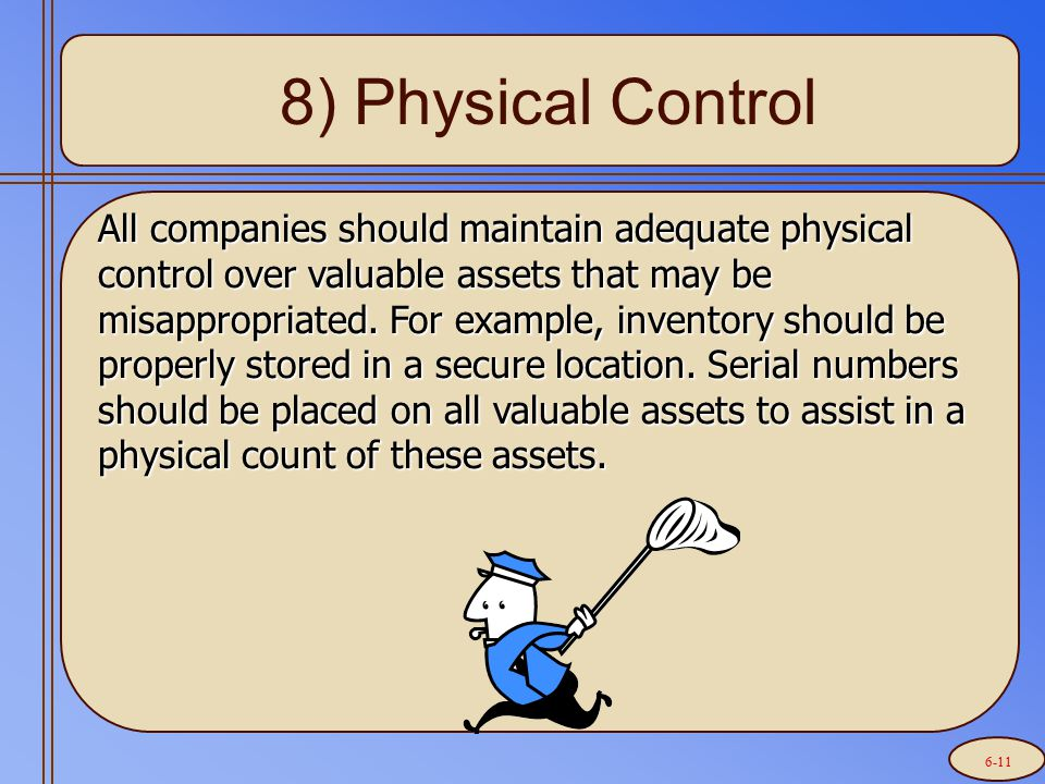 8) Physical Control All companies should maintain adequate physical control over valuable assets that may be misappropriated. For example, inventory s