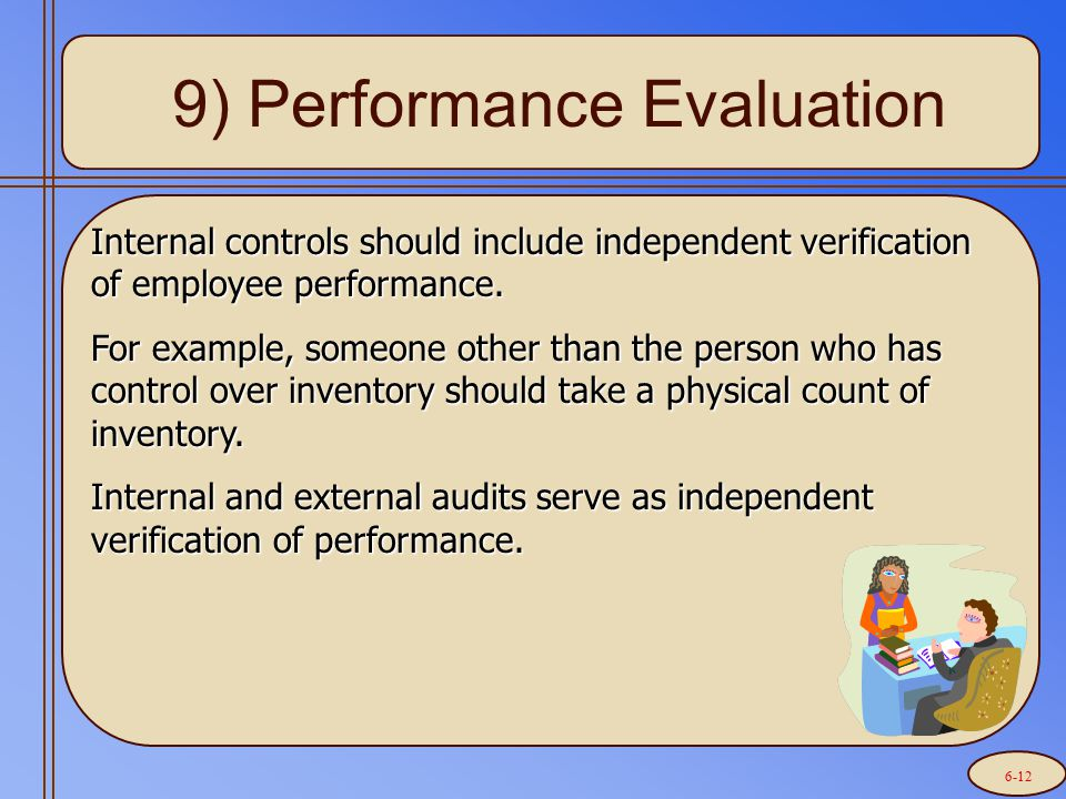9) Performance Evaluation Internal controls should include independent verification of employee performance. For example, someone other than the perso