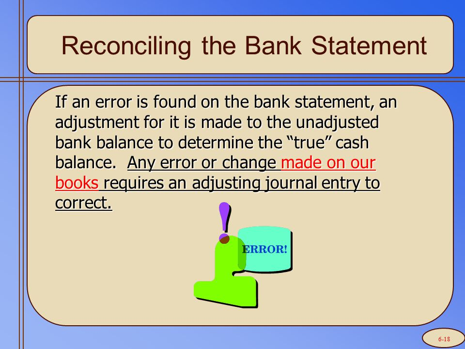 Reconciling the Bank Statement If an error is found on the bank statement, an adjustment for it is made to the unadjusted bank balance to determine th