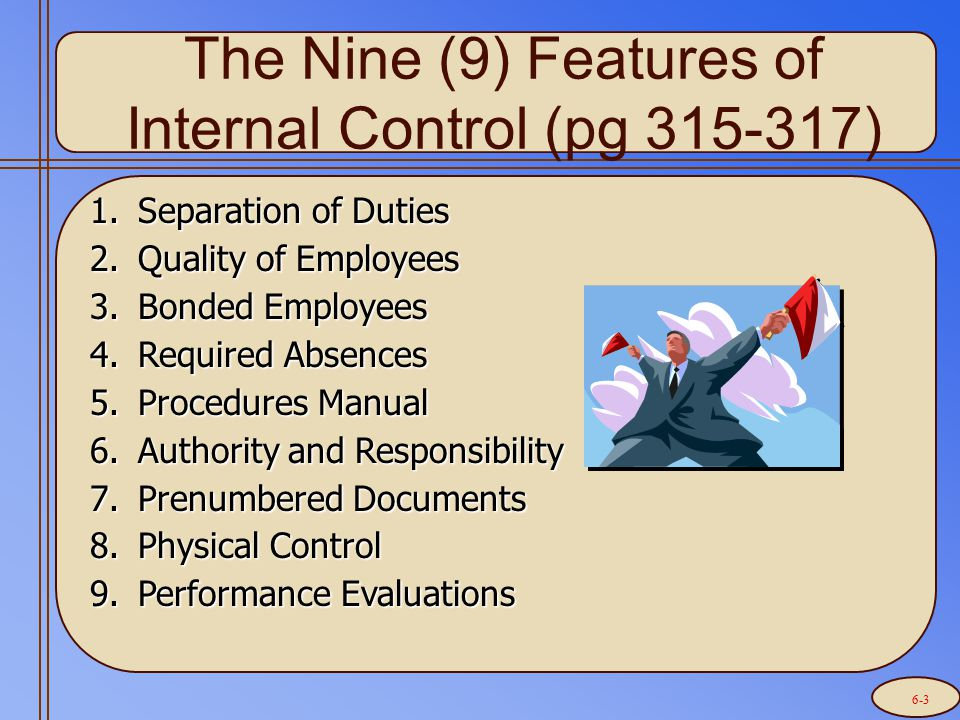 The Nine (9) Features of Internal Control (pg 315-317) 1.Separation of Duties 2.Quality of Employees 3.Bonded Employees 4.Required Absences 5.Procedur