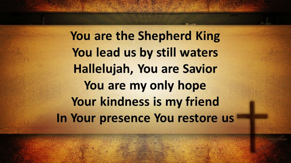You are the Shepherd King You lead us by still waters Hallelujah, You are Savior You are my only hope Your kindness is my friend In Your presence You restore us