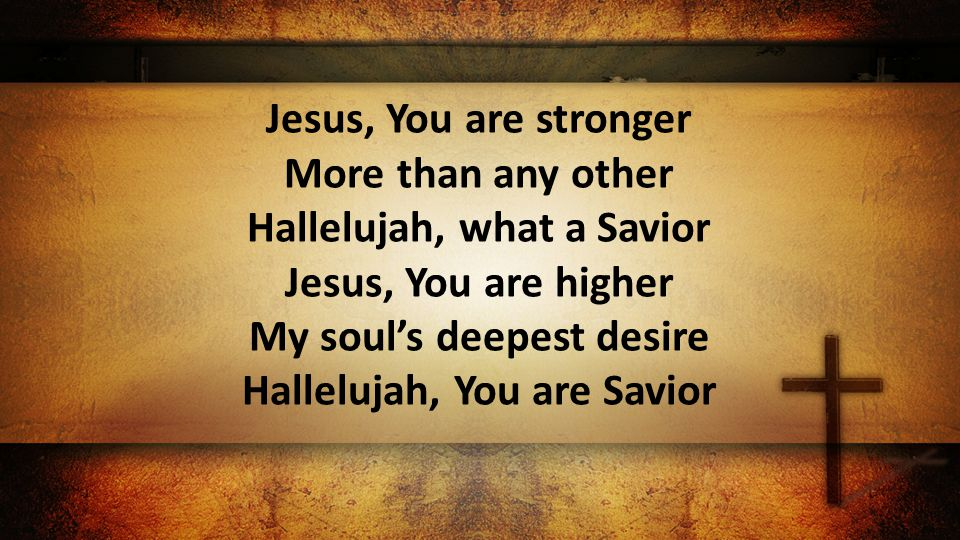 Jesus, You are stronger More than any other Hallelujah, what a Savior Jesus, You are higher My soul's deepest desire Hallelujah, You are Savior