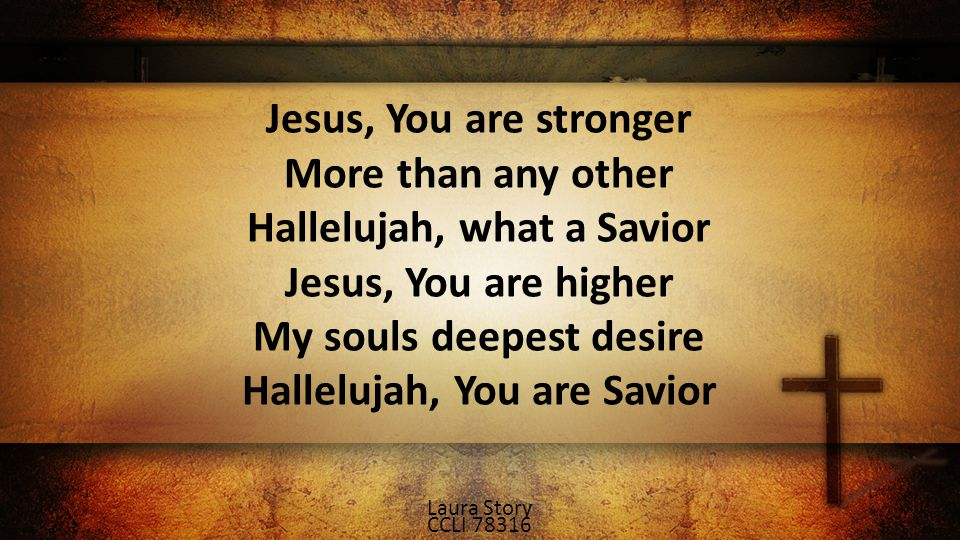 Jesus, You are stronger More than any other Hallelujah, what a Savior Jesus, You are higher My souls deepest desire Hallelujah, You are Savior Laura Story CCLI 78316