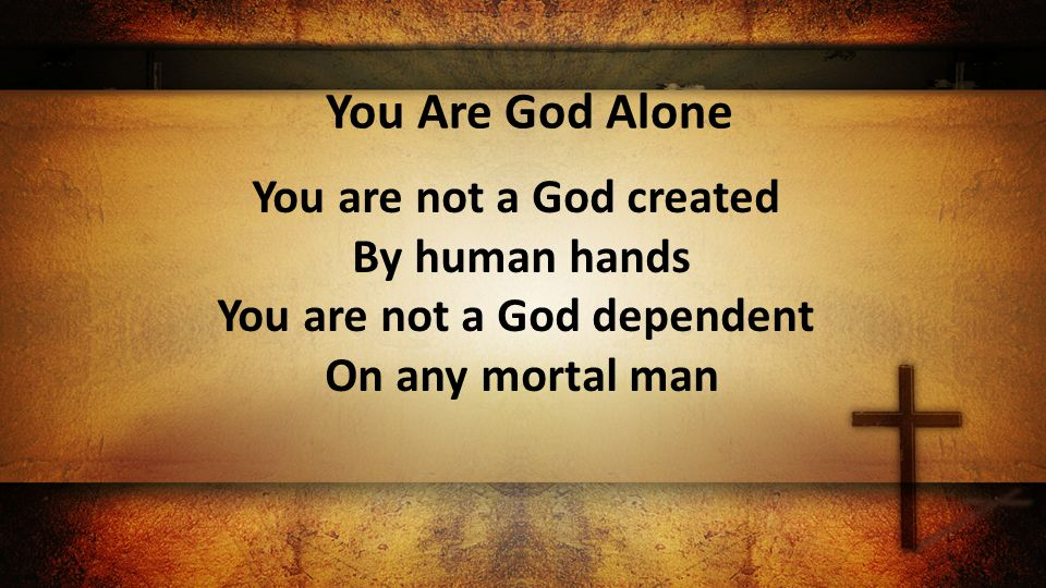 You Are God Alone You are not a God created By human hands You are not a God dependent On any mortal man