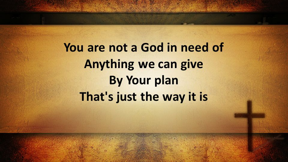You are not a God in need of Anything we can give By Your plan That s just the way it is