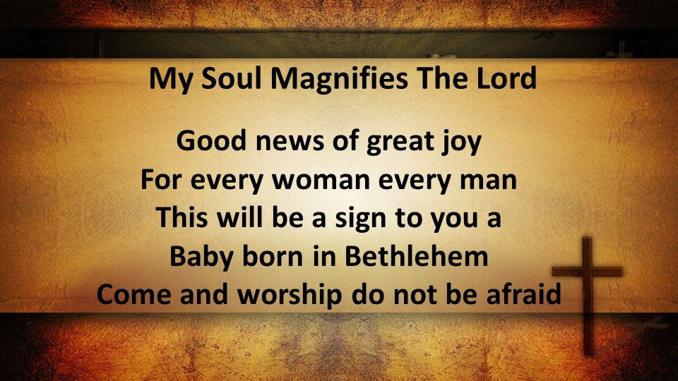 My Soul Magnifies The Lord Good news of great joy For every woman every man This will be a sign to you a Baby born in Bethlehem Come and worship do not be afraid