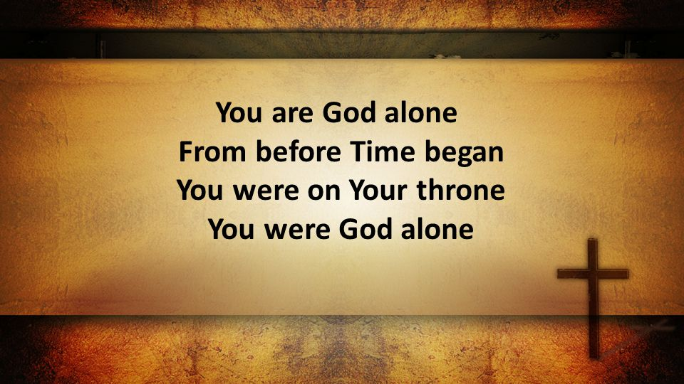You are God alone From before Time began You were on Your throne You were God alone