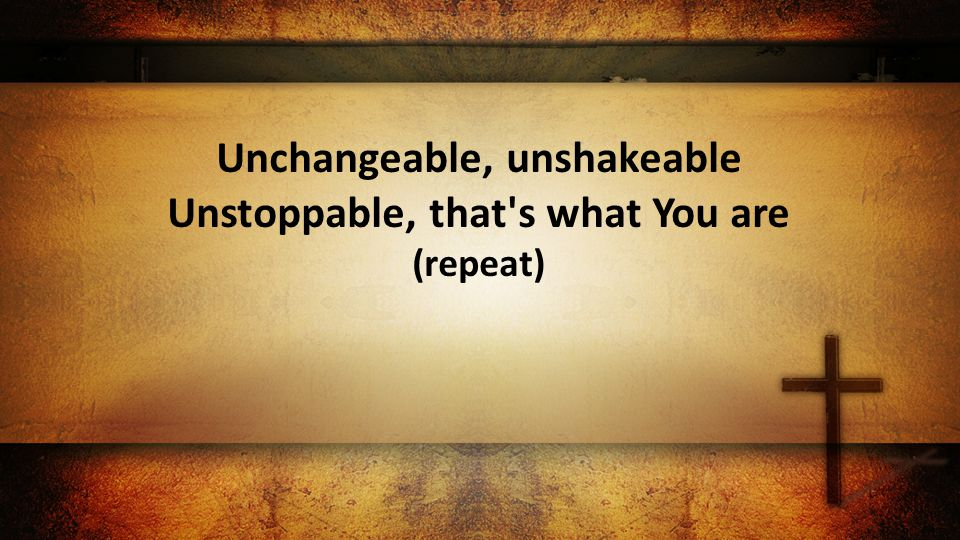 Unchangeable, unshakeable Unstoppable, that s what You are (repeat)