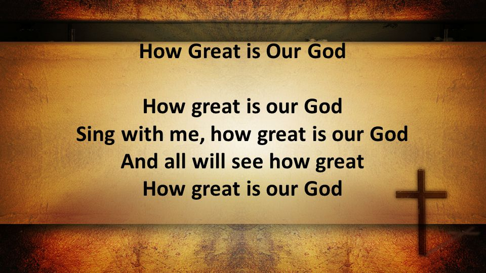How Great is Our God How great is our God Sing with me, how great is our God And all will see how great How great is our God