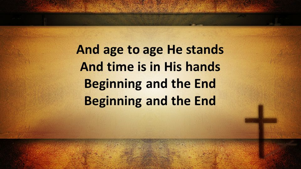 And age to age He stands And time is in His hands Beginning and the End Beginning and the End