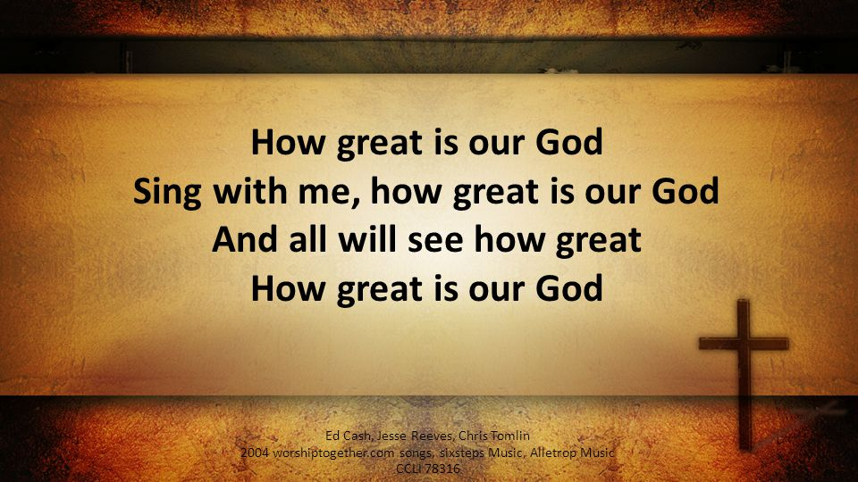 How great is our God Sing with me, how great is our God And all will see how great How great is our God Ed Cash, Jesse Reeves, Chris Tomlin 2004 worshiptogether.com songs, sixsteps Music, Alletrop Music CCLI 78316