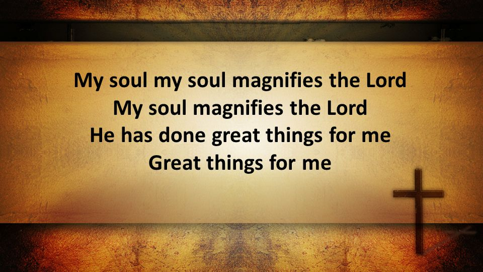 My soul my soul magnifies the Lord My soul magnifies the Lord He has done great things for me Great things for me
