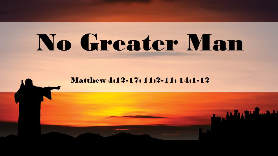 No Greater Man Matthew 4:12-17; 11:2-11; 14:1-12