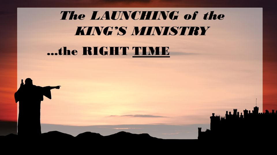 The LAUNCHING of the KING'S MINISTRY...the RIGHT TIME