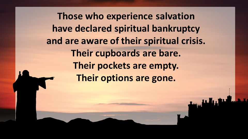 Those who experience salvation have declared spiritual bankruptcy and are aware of their spiritual crisis.