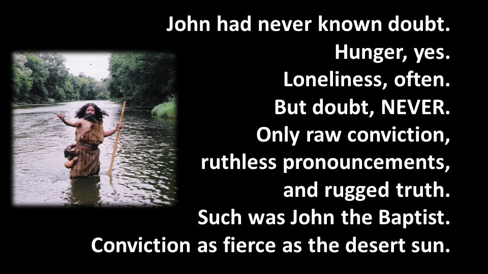 John had never known doubt. Hunger, yes. Loneliness, often.
