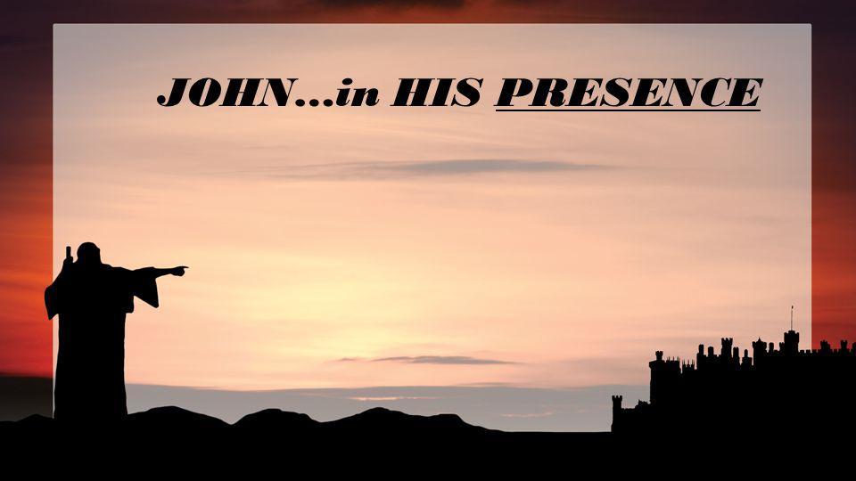 JOHN…in HIS PRESENCE