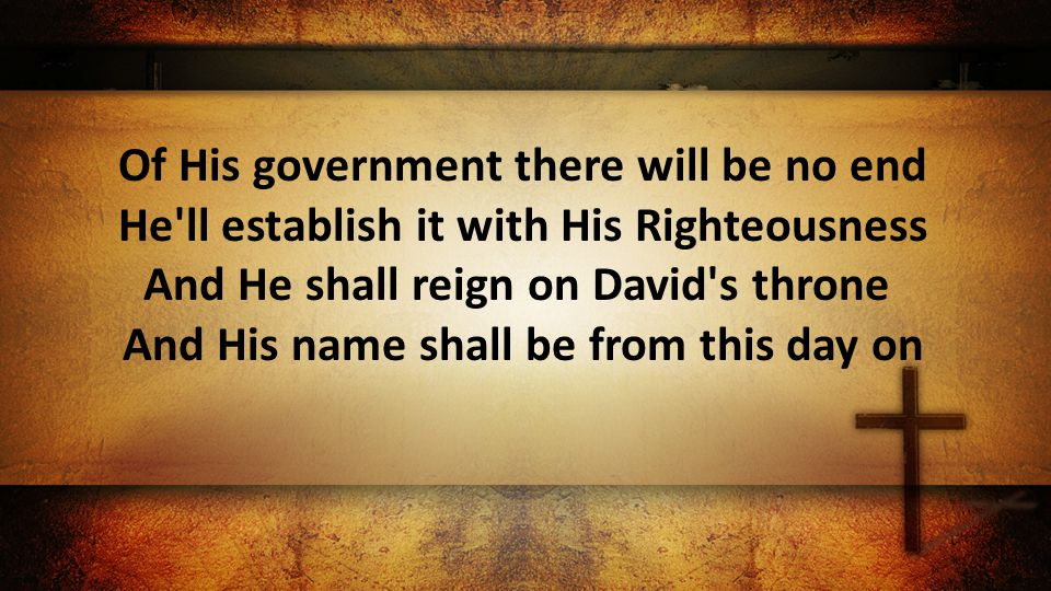 Of His government there will be no end He ll establish it with His Righteousness And He shall reign on David s throne And His name shall be from this day on