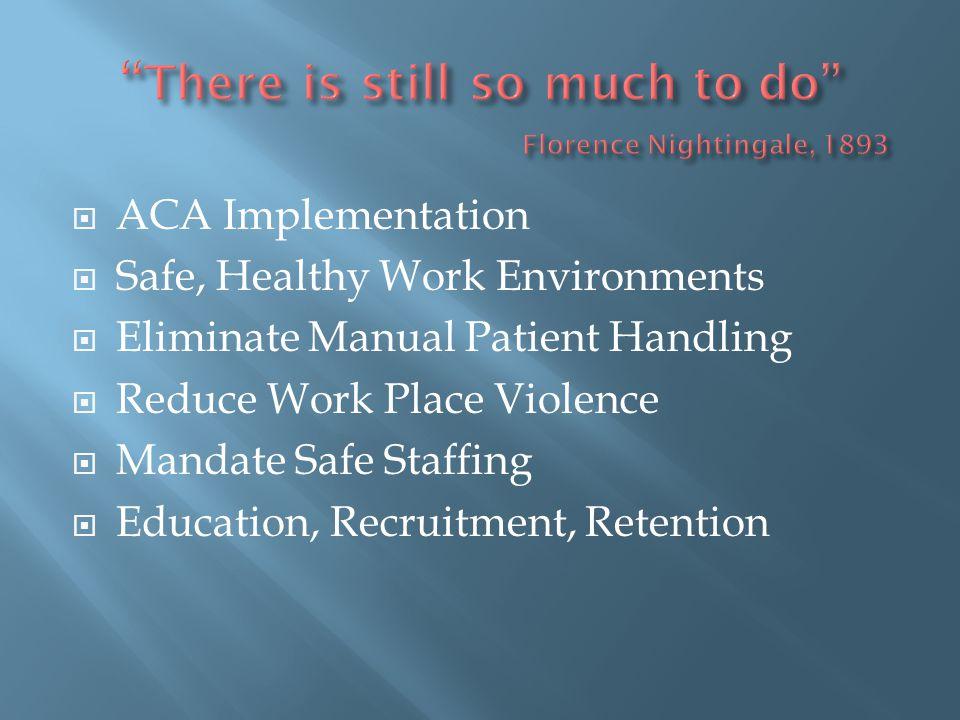  ACA Implementation  Safe, Healthy Work Environments  Eliminate Manual Patient Handling  Reduce Work Place Violence  Mandate Safe Staffing  Educ