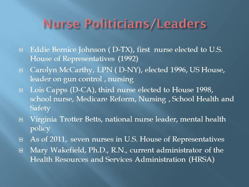  Eddie Bernice Johnson ( D-TX), first nurse elected to U.S. House of Representatives (1992)  Carolyn McCarthy, LPN ( D-NY), elected 1996, US House,