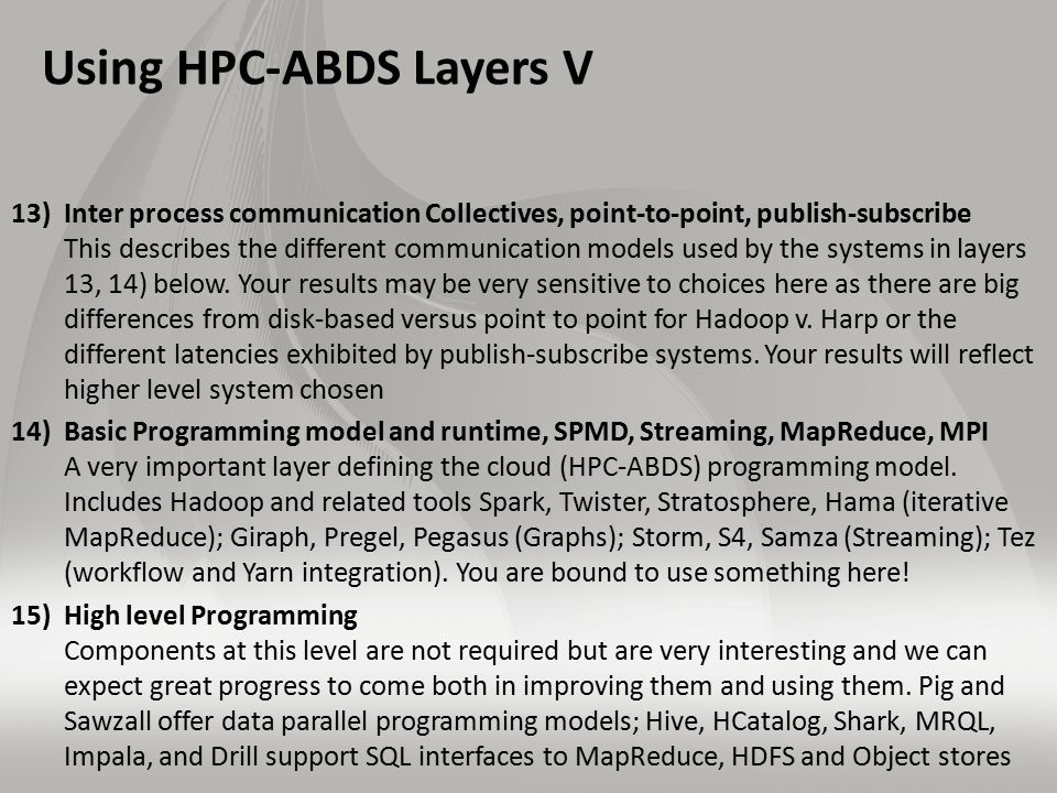 Using HPC-ABDS Layers V 13)Inter process communication Collectives, point-to-point, publish-subscribe This describes the different communication models used by the systems in layers 13, 14) below.