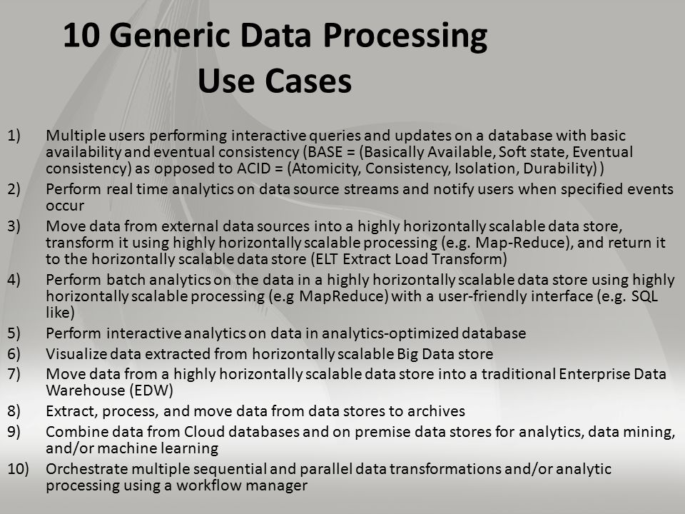 10 Generic Data Processing Use Cases 1)Multiple users performing interactive queries and updates on a database with basic availability and eventual consistency (BASE = (Basically Available, Soft state, Eventual consistency) as opposed to ACID = (Atomicity, Consistency, Isolation, Durability) ) 2)Perform real time analytics on data source streams and notify users when specified events occur 3)Move data from external data sources into a highly horizontally scalable data store, transform it using highly horizontally scalable processing (e.g.