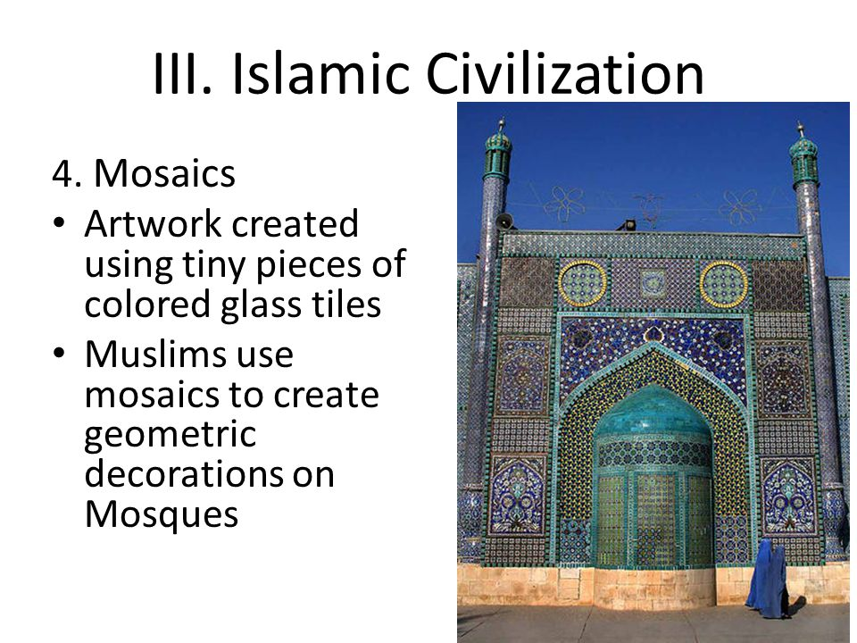 III. Islamic Civilization 4. Mosaics Artwork created using tiny pieces of colored glass tiles Muslims use mosaics to create geometric decorations on M