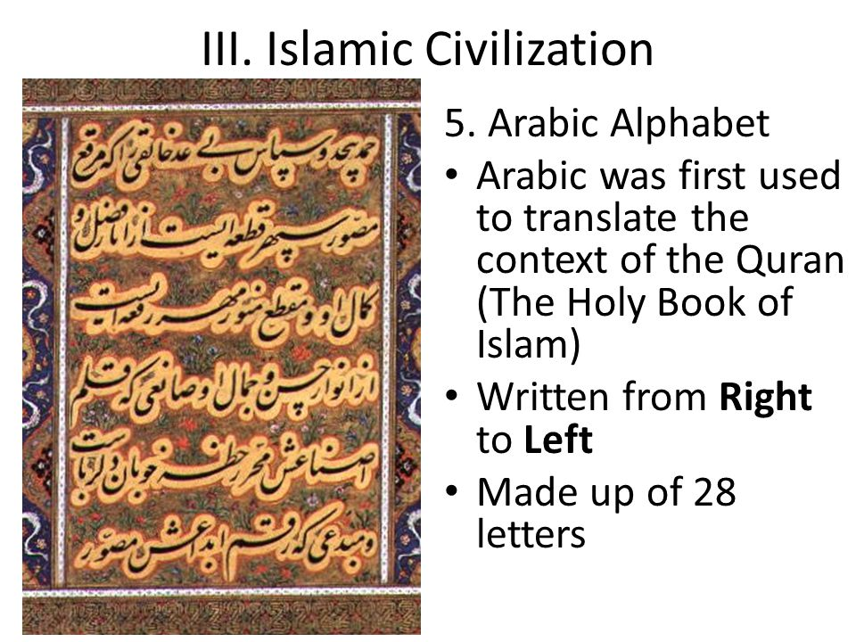 III. Islamic Civilization 5. Arabic Alphabet Arabic was first used to translate the context of the Quran (The Holy Book of Islam) Written from Right t