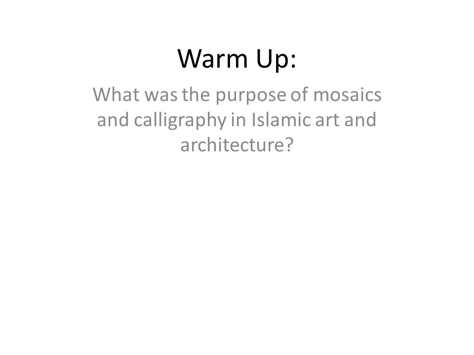 Warm Up: What was the purpose of mosaics and calligraphy in Islamic art and architecture