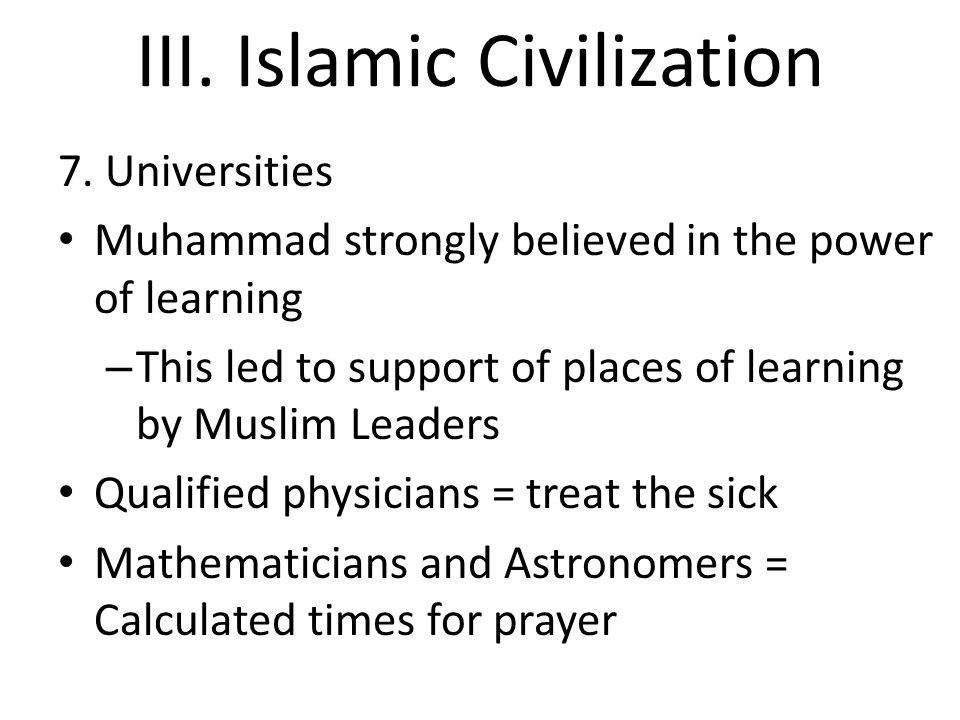 III. Islamic Civilization 7. Universities Muhammad strongly believed in the power of learning – This led to support of places of learning by Muslim Le