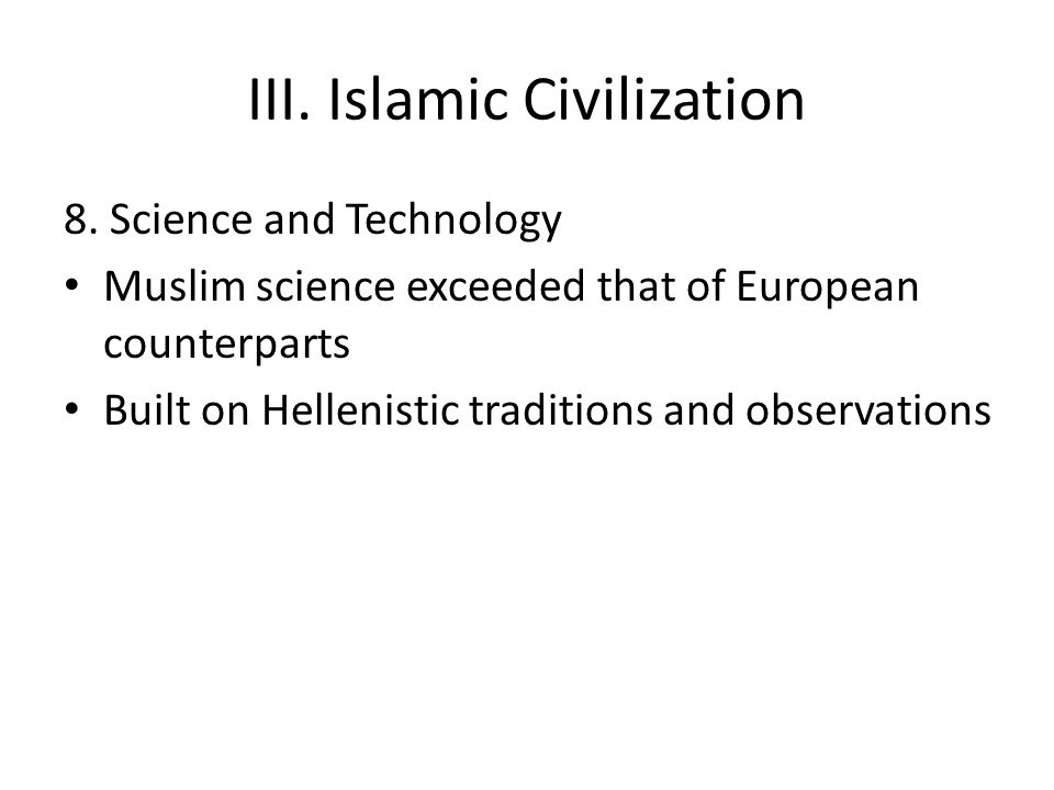 III. Islamic Civilization 8. Science and Technology Muslim science exceeded that of European counterparts Built on Hellenistic traditions and observat