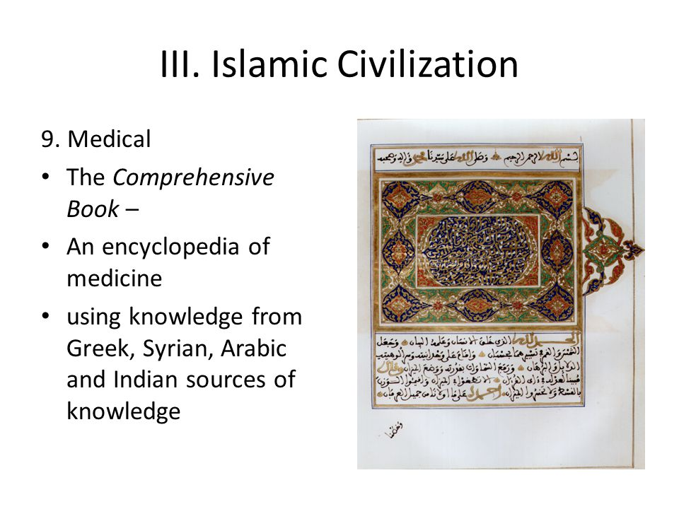 III. Islamic Civilization 9. Medical The Comprehensive Book – An encyclopedia of medicine using knowledge from Greek, Syrian, Arabic and Indian source