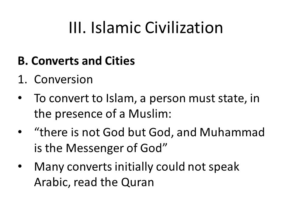 "III. Islamic Civilization B. Converts and Cities 1.Conversion To convert to Islam, a person must state, in the presence of a Muslim: ""there is not God"