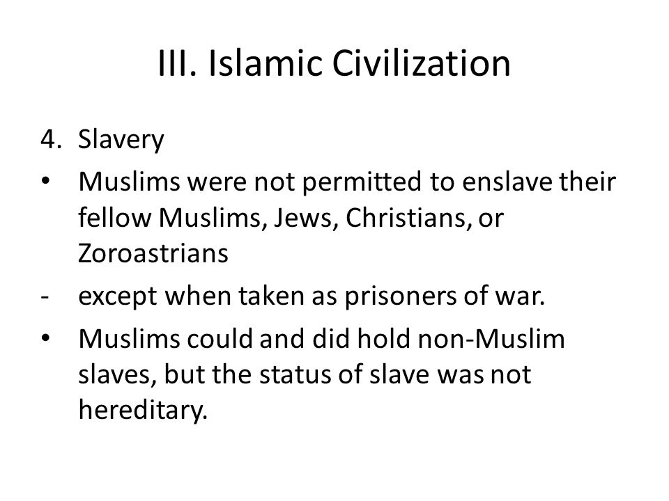 III. Islamic Civilization 4.Slavery Muslims were not permitted to enslave their fellow Muslims, Jews, Christians, or Zoroastrians -except when taken a