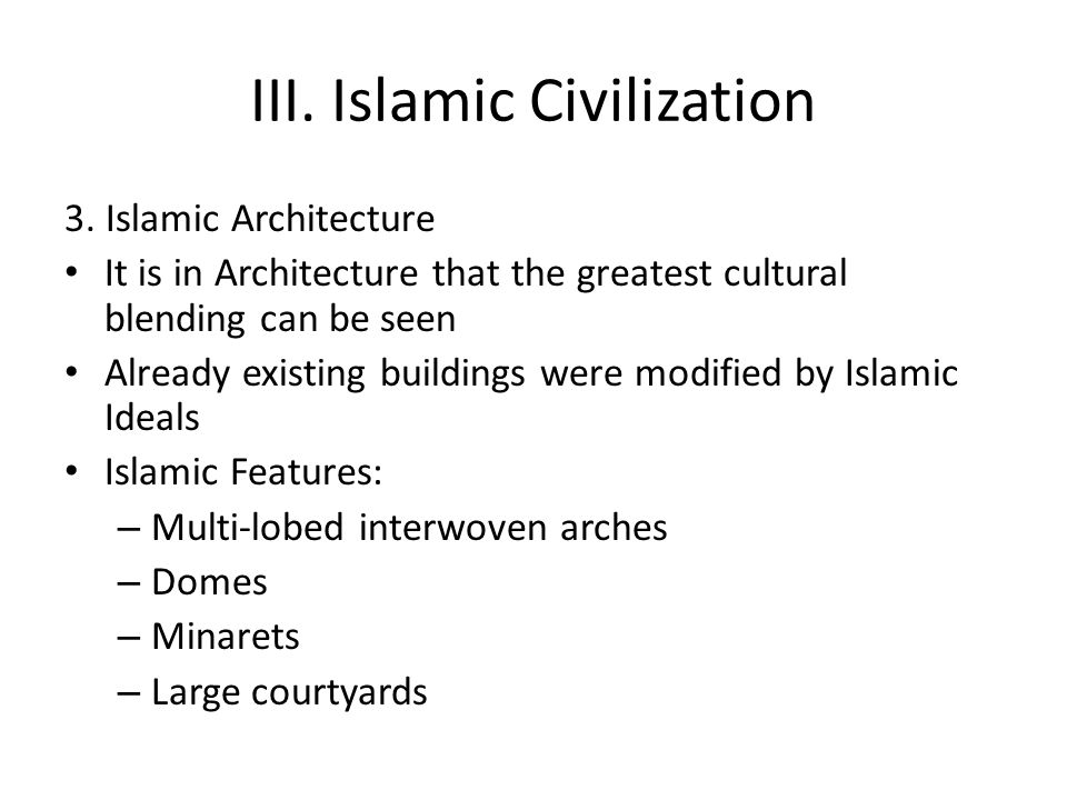 III. Islamic Civilization 3. Islamic Architecture It is in Architecture that the greatest cultural blending can be seen Already existing buildings wer
