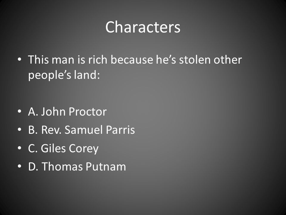 Characters This man is rich because he's stolen other people's land: A. John Proctor B. Rev. Samuel Parris C. Giles Corey D. Thomas Putnam