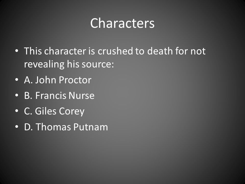 Characters This character is crushed to death for not revealing his source: A. John Proctor B. Francis Nurse C. Giles Corey D. Thomas Putnam