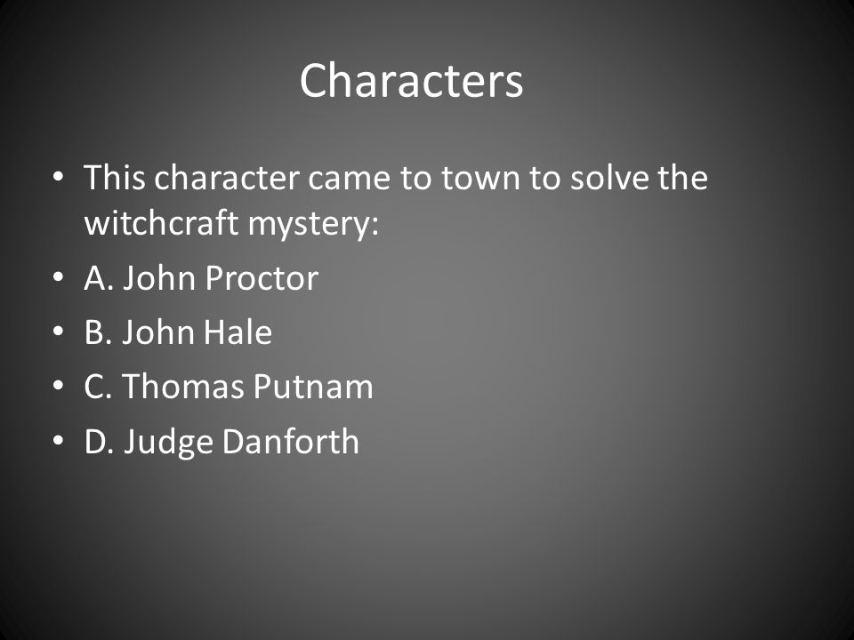 Characters This character came to town to solve the witchcraft mystery: A. John Proctor B. John Hale C. Thomas Putnam D. Judge Danforth