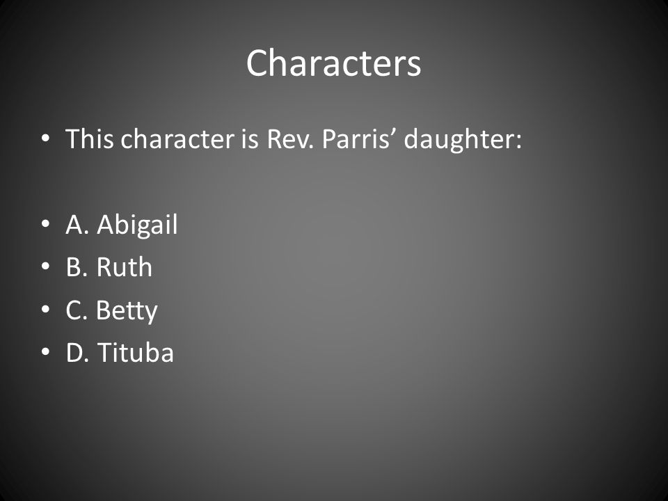 Characters This character is Rev. Parris' daughter: A. Abigail B. Ruth C. Betty D. Tituba