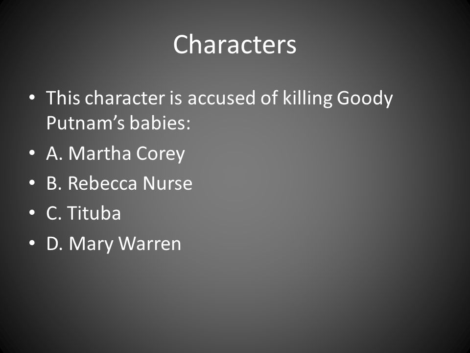 Characters This character is accused of killing Goody Putnam's babies: A. Martha Corey B. Rebecca Nurse C. Tituba D. Mary Warren