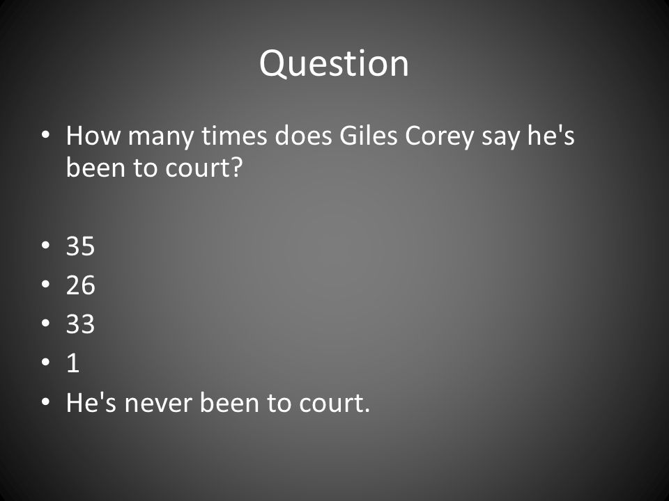Question How many times does Giles Corey say he's been to court? 35 26 33 1 He's never been to court.
