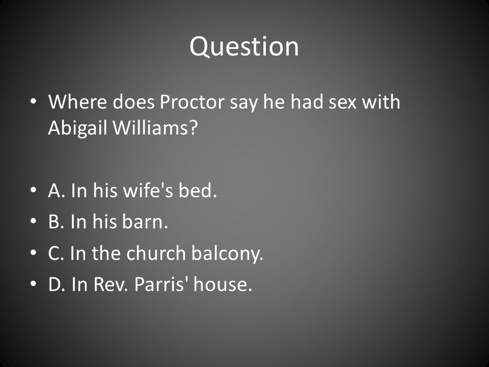 Question Where does Proctor say he had sex with Abigail Williams? A. In his wife's bed. B. In his barn. C. In the church balcony. D. In Rev. Parris' h
