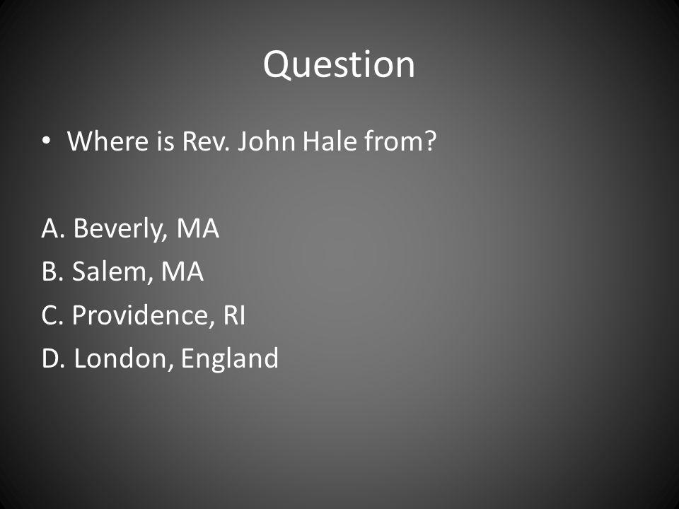 Question Where is Rev. John Hale from? A. Beverly, MA B. Salem, MA C. Providence, RI D. London, England
