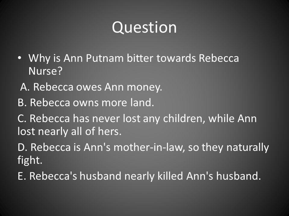 Question Why is Ann Putnam bitter towards Rebecca Nurse? A. Rebecca owes Ann money. B. Rebecca owns more land. C. Rebecca has never lost any children,