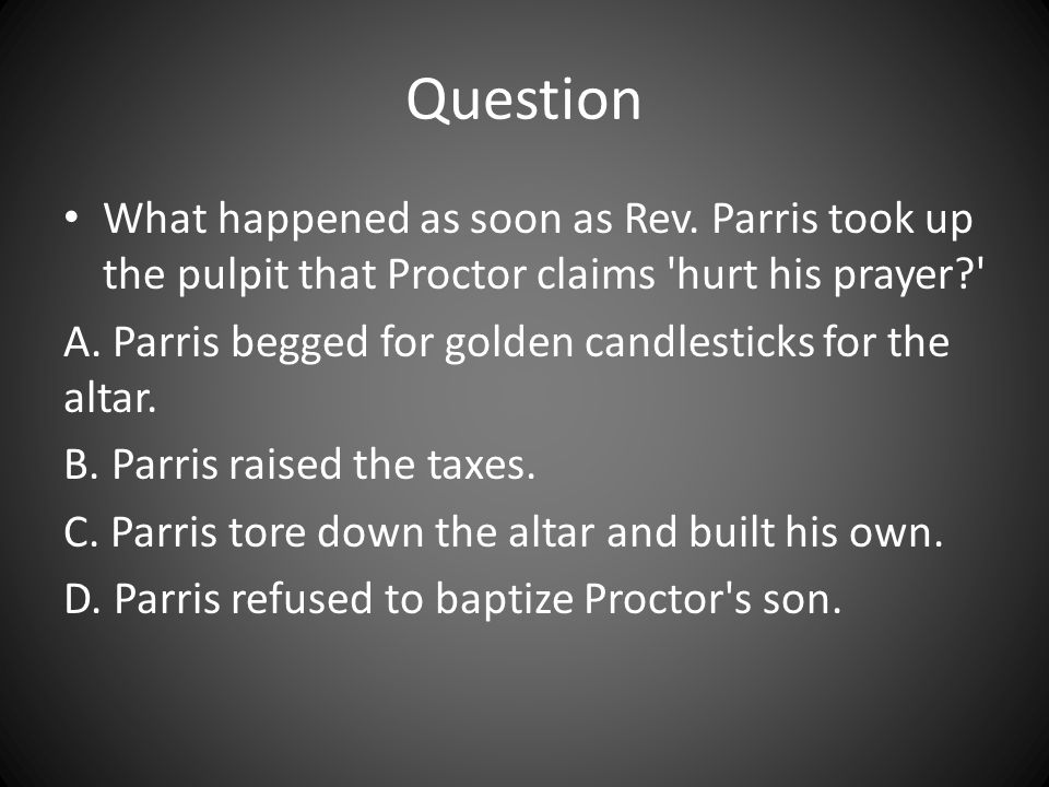 Question What happened as soon as Rev. Parris took up the pulpit that Proctor claims 'hurt his prayer?' A. Parris begged for golden candlesticks for t