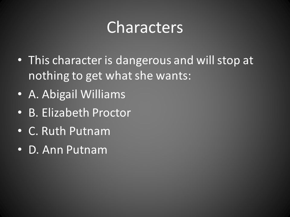 Characters This character is dangerous and will stop at nothing to get what she wants: A. Abigail Williams B. Elizabeth Proctor C. Ruth Putnam D. Ann
